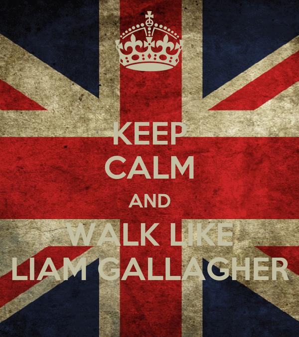 KEEP CALM AND WALK LIKE LIAM GALLAGHER