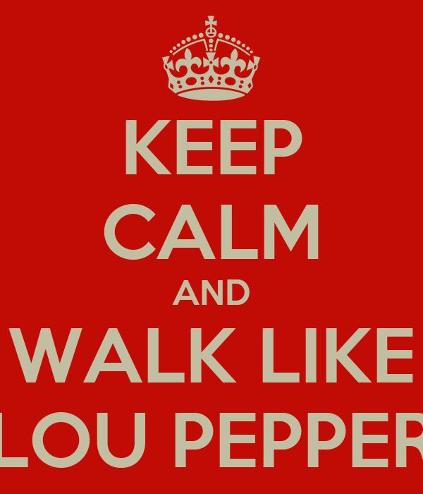 KEEP CALM AND WALK LIKE LOU PEPPER