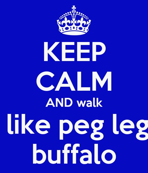 KEEP CALM AND walk  like peg leg buffalo