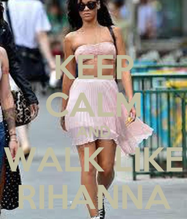 KEEP CALM AND WALK LIKE RIHANNA