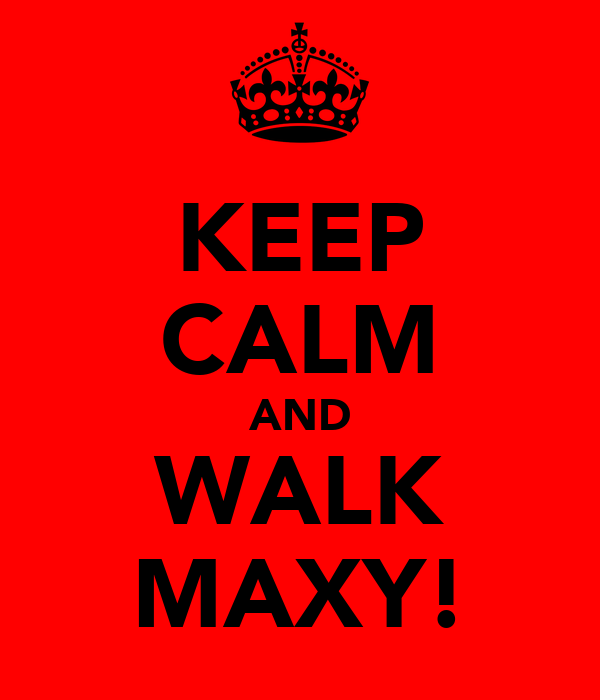 KEEP CALM AND WALK MAXY!
