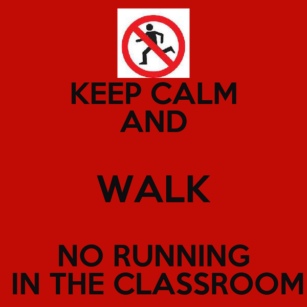 KEEP CALM AND WALK NO RUNNING  IN THE CLASSROOM