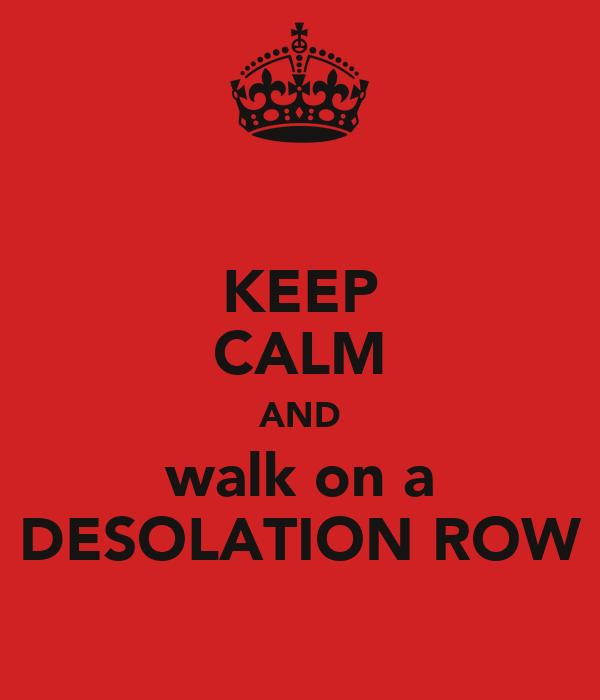 KEEP CALM AND walk on a DESOLATION ROW