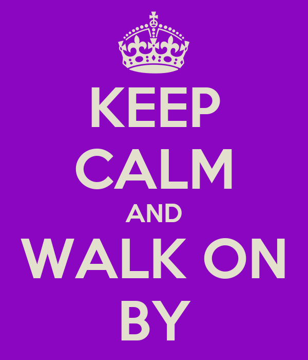 KEEP CALM AND WALK ON BY
