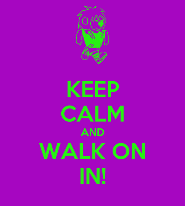KEEP CALM AND WALK ON IN!