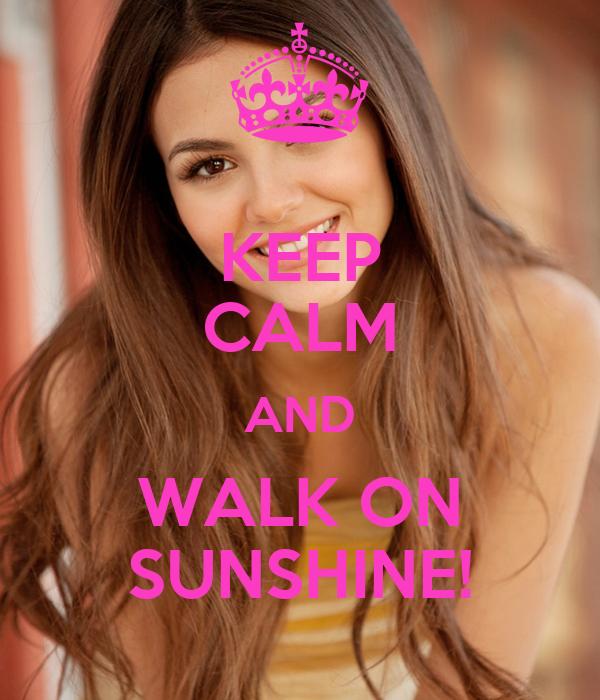 KEEP CALM AND WALK ON SUNSHINE!