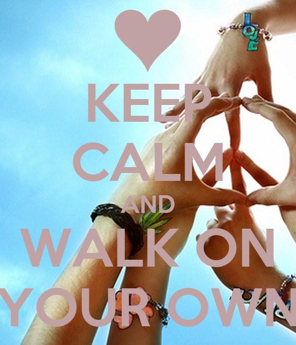 KEEP CALM AND WALK ON YOUR OWN