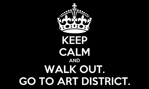 KEEP CALM AND WALK OUT. GO TO ART DISTRICT.