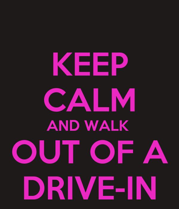 KEEP CALM AND WALK  OUT OF A DRIVE-IN
