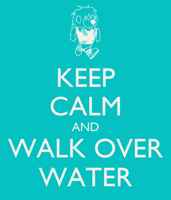 KEEP CALM AND WALK OVER WATER