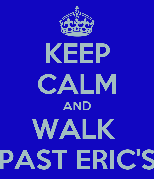 KEEP CALM AND WALK  PAST ERIC'S