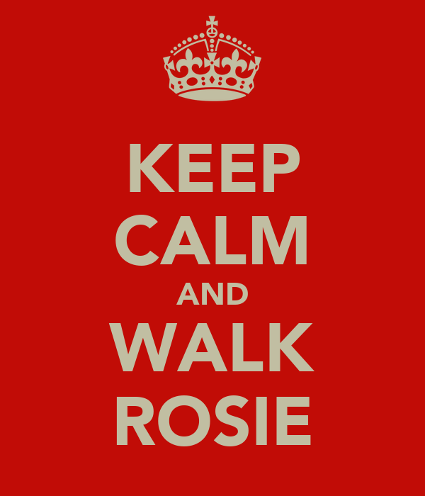 KEEP CALM AND WALK ROSIE