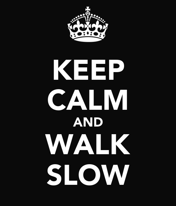 KEEP CALM AND WALK SLOW