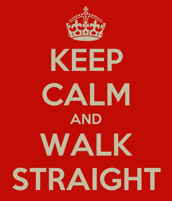 KEEP CALM AND WALK STRAIGHT