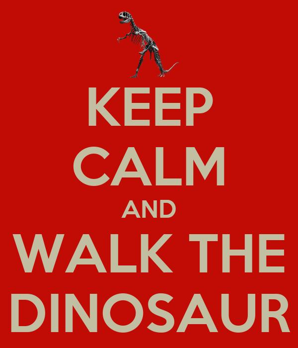KEEP CALM AND WALK THE DINOSAUR