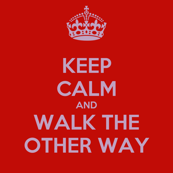 KEEP CALM AND WALK THE OTHER WAY