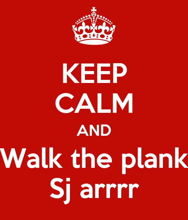 KEEP CALM AND Walk the plank Sj arrrr