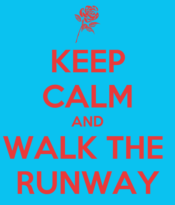 KEEP CALM AND WALK THE  RUNWAY