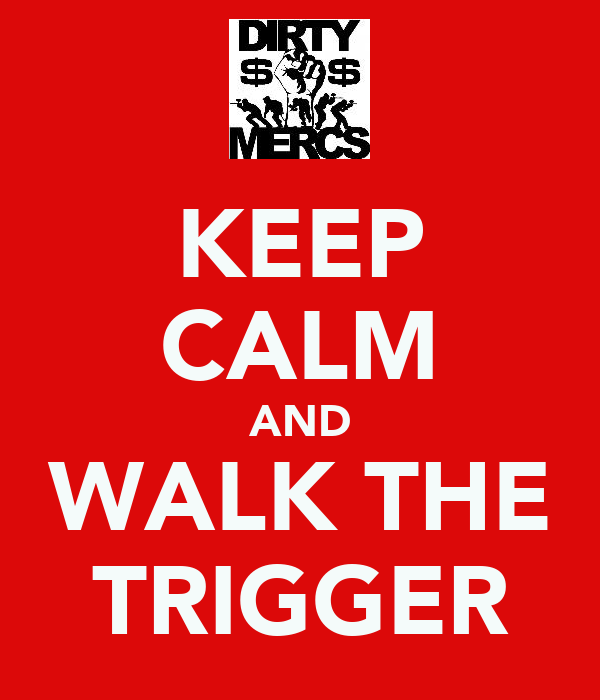KEEP CALM AND WALK THE TRIGGER