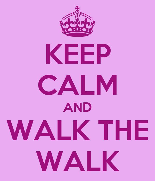 KEEP CALM AND WALK THE WALK