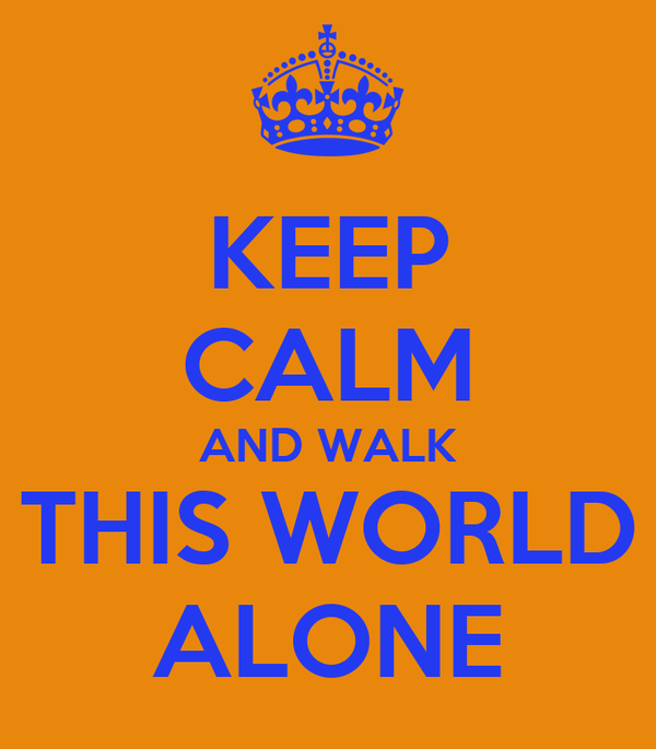 KEEP CALM AND WALK THIS WORLD ALONE