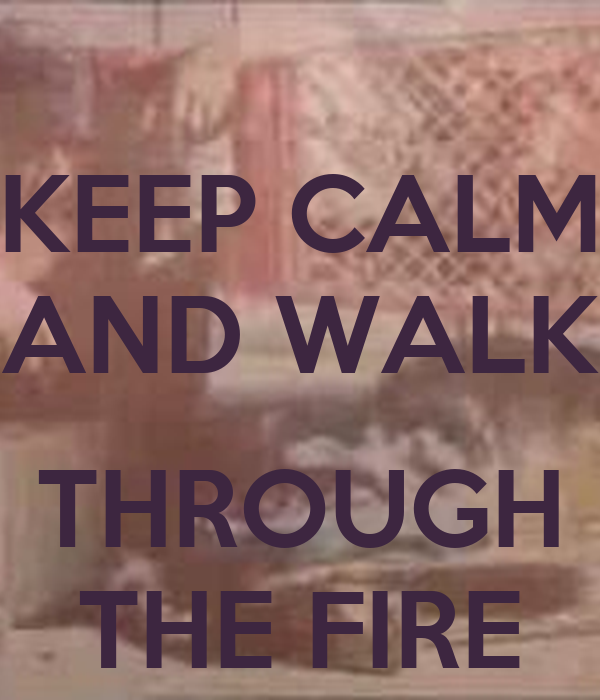 KEEP CALM AND WALK  THROUGH THE FIRE