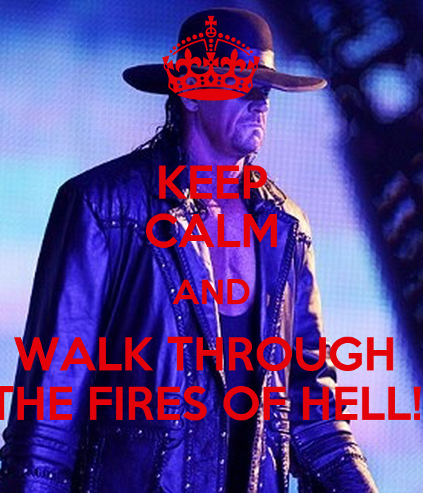 KEEP CALM AND WALK THROUGH  THE FIRES OF HELL!