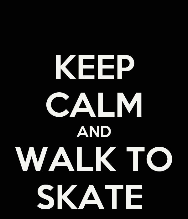 KEEP CALM AND WALK TO SKATE