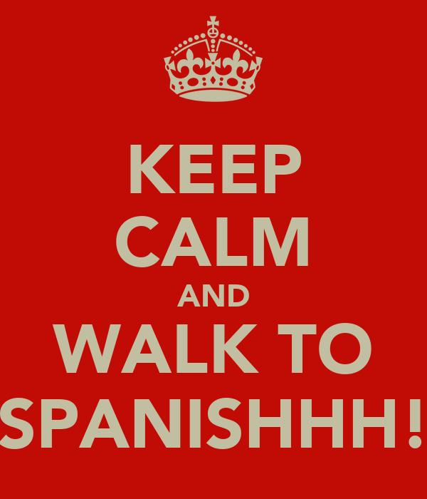 KEEP CALM AND WALK TO SPANISHHH!