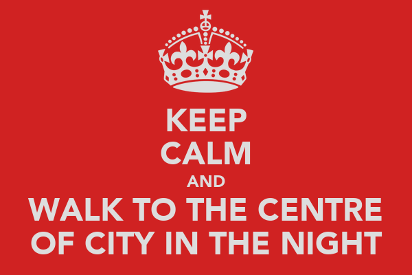 KEEP CALM AND WALK TO THE CENTRE OF CITY IN THE NIGHT