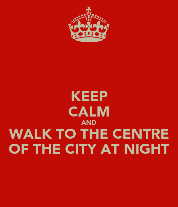 KEEP CALM AND WALK TO THE CENTRE OF THE CITY AT NIGHT