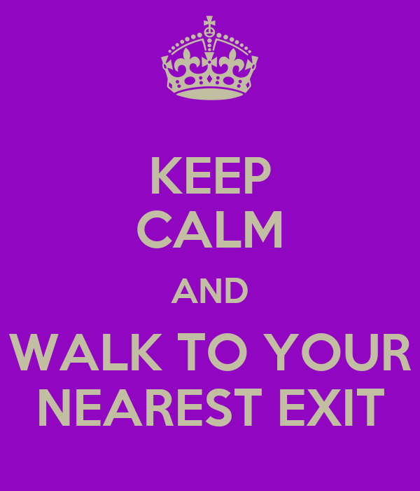KEEP CALM AND WALK TO YOUR NEAREST EXIT
