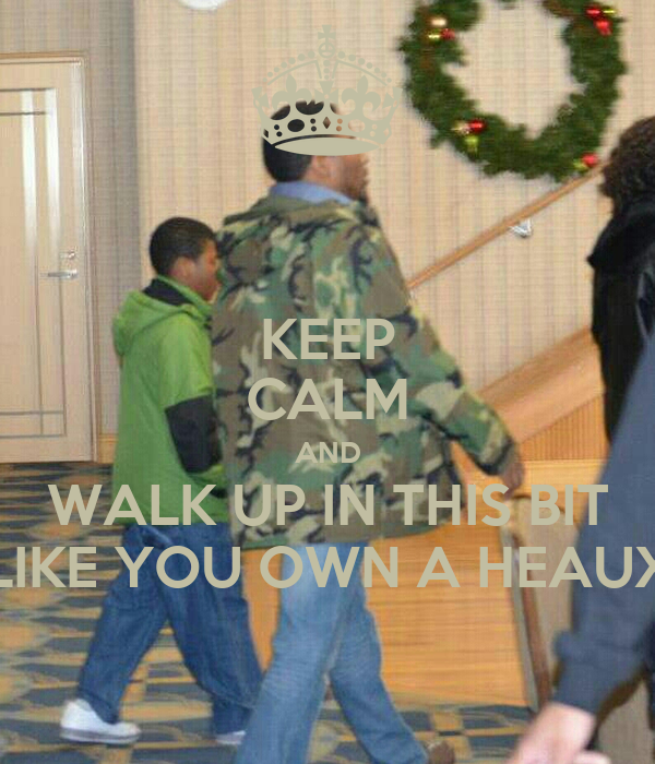 KEEP CALM AND WALK UP IN THIS BIT LIKE YOU OWN A HEAUX