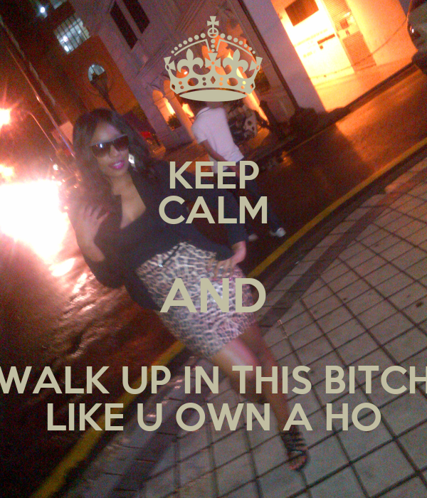 KEEP CALM AND WALK UP IN THIS BITCH LIKE U OWN A HO
