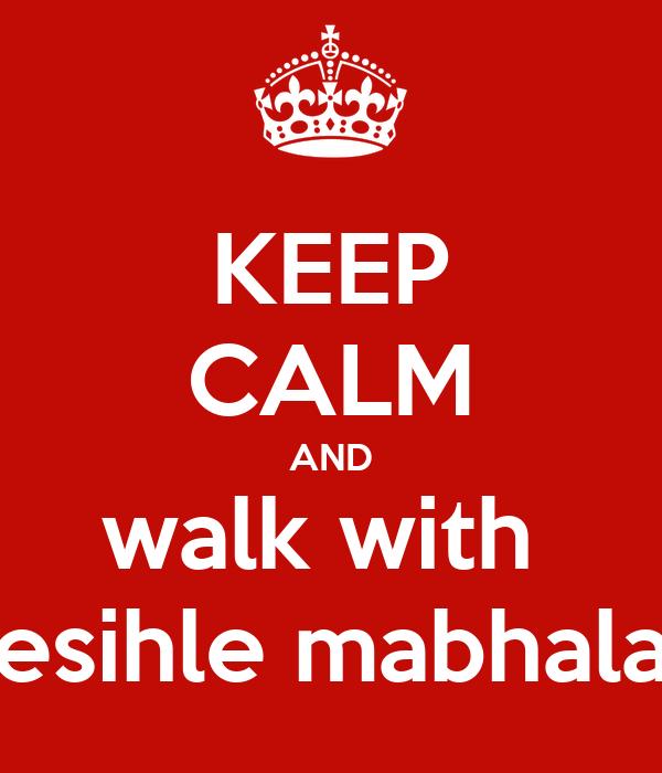KEEP CALM AND walk with  esihle mabhala