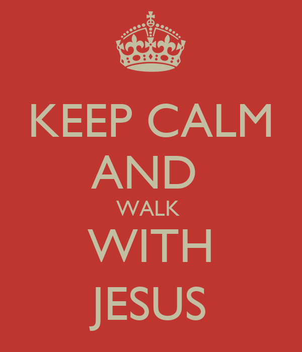KEEP CALM AND  WALK  WITH JESUS