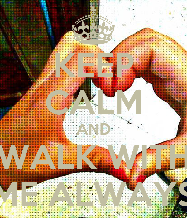 KEEP CALM AND WALK WITH ME ALWAYS