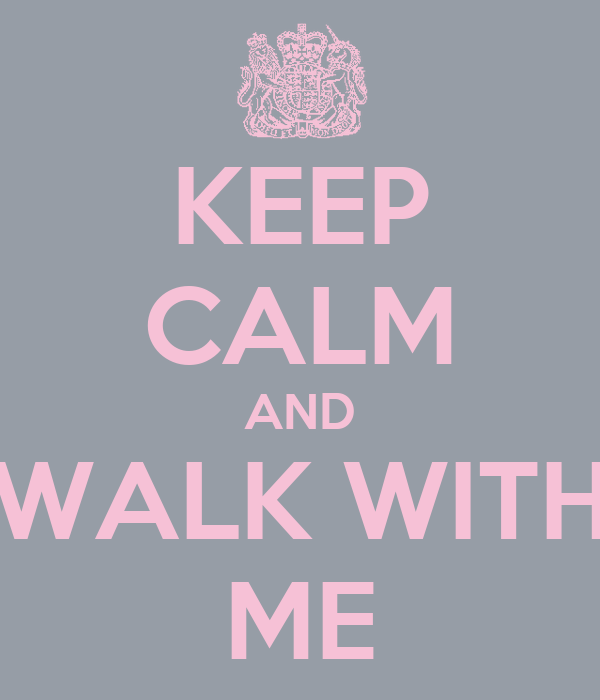 KEEP CALM AND WALK WITH ME