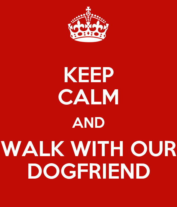 KEEP CALM AND WALK WITH OUR DOGFRIEND