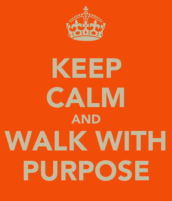 KEEP CALM AND WALK WITH PURPOSE