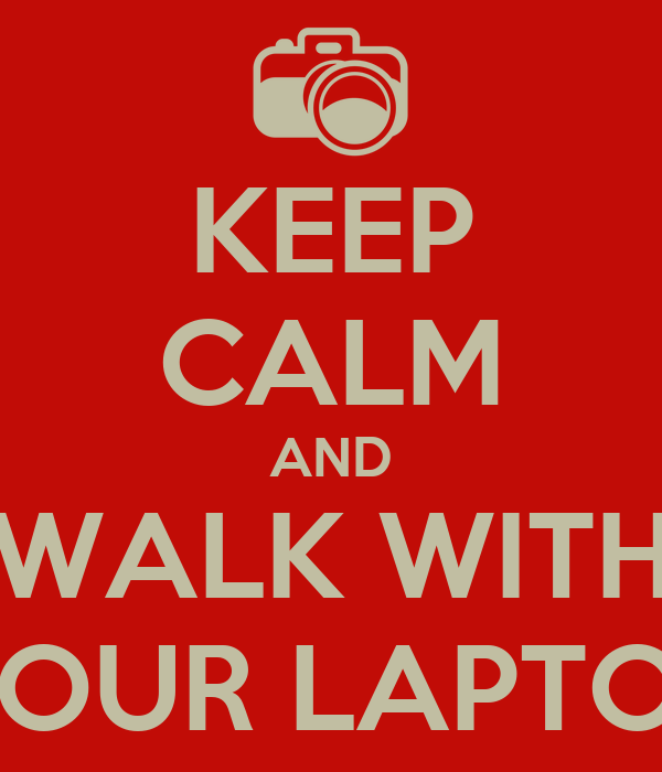 KEEP CALM AND WALK WITH YOUR LAPTOP