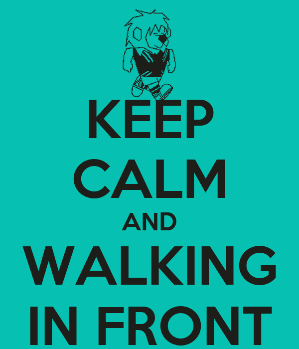 KEEP CALM AND WALKING IN FRONT