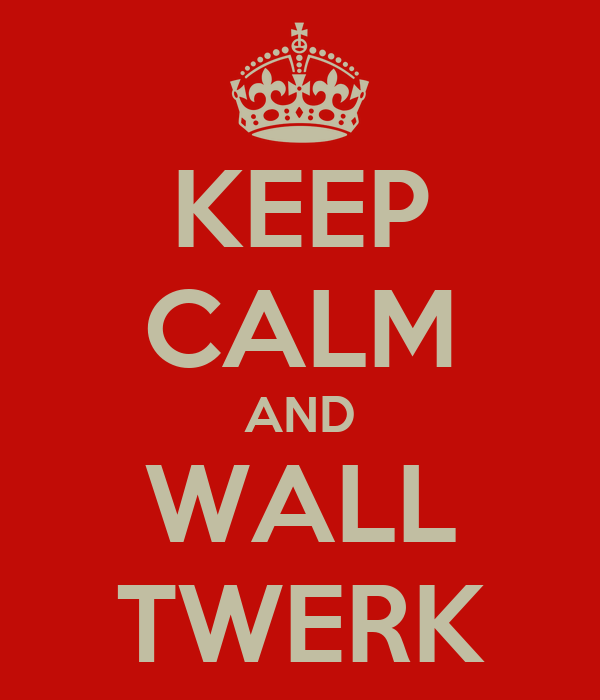 KEEP CALM AND WALL TWERK
