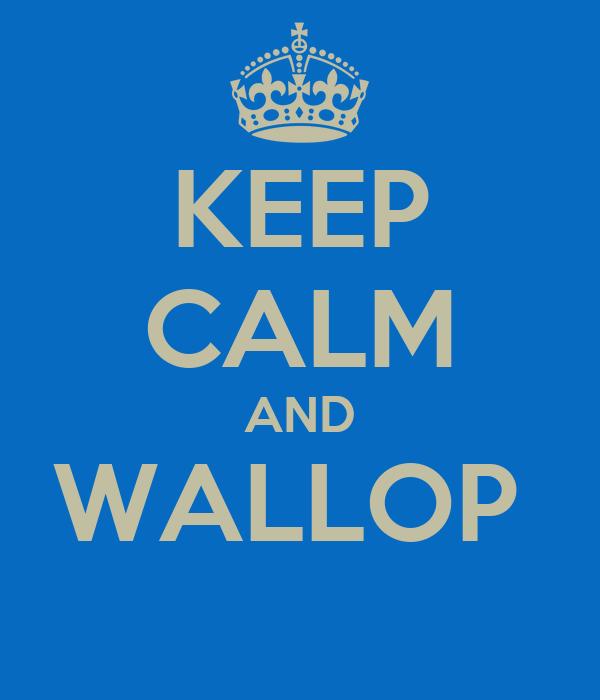 KEEP CALM AND WALLOP