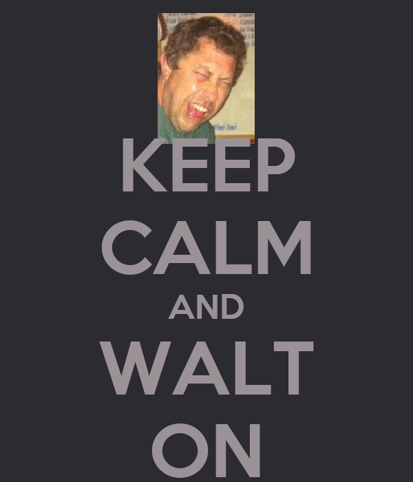KEEP CALM AND WALT ON
