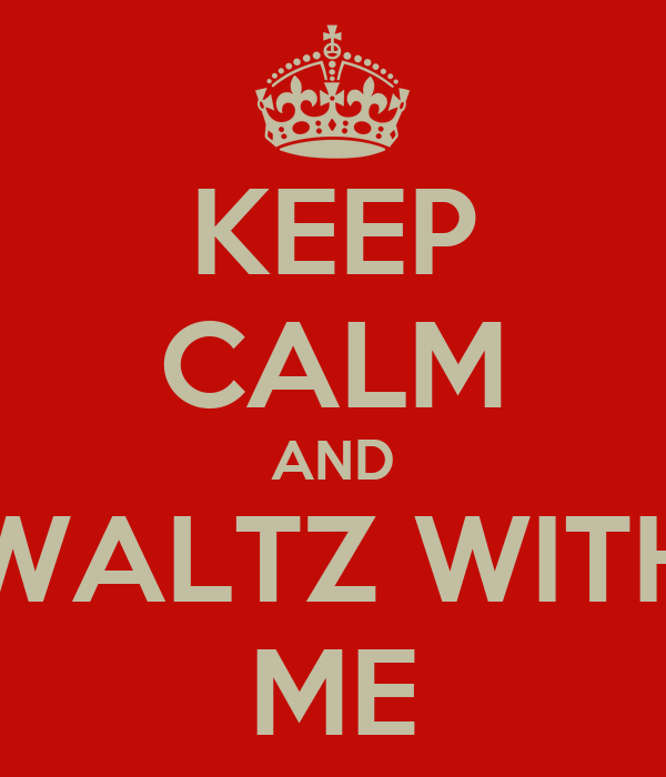 KEEP CALM AND WALTZ WITH ME