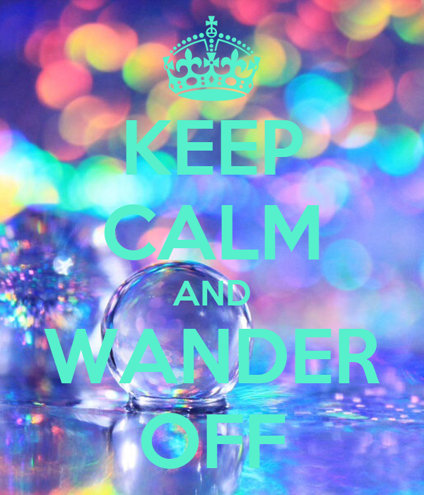 KEEP CALM AND WANDER OFF