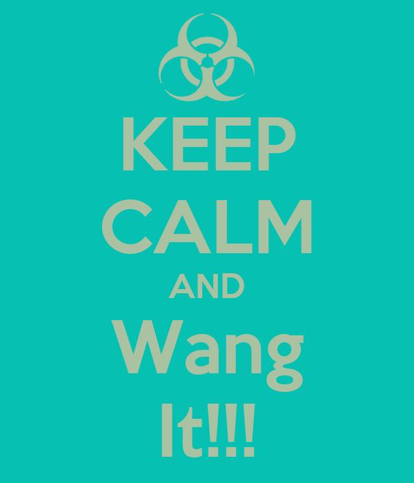 KEEP CALM AND Wang It!!!
