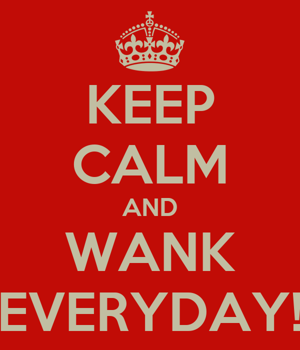 KEEP CALM AND WANK EVERYDAY!