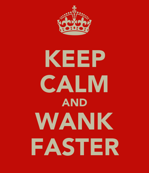 KEEP CALM AND WANK FASTER